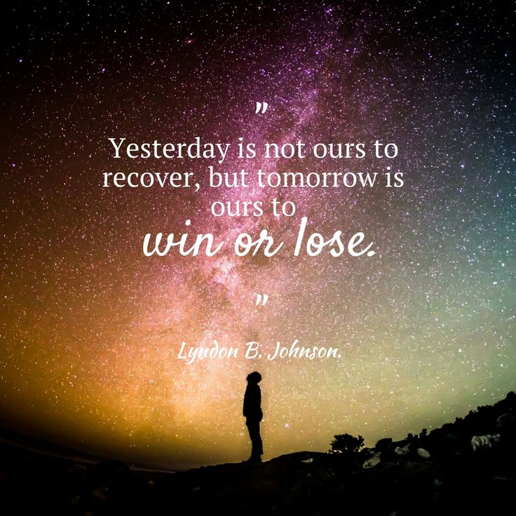 Yesterday is not ours to recover, but tomorrow is ours to win or lose. Lyndon B. Johnson