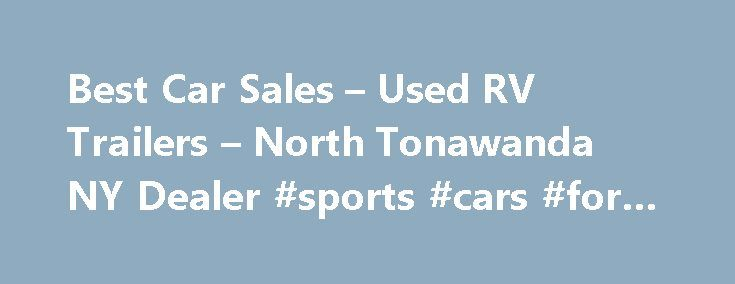 Best Car Sales – Used RV Trailers – North Tonawanda NY Dealer #sports #cars #for #sale http://philippines.remmont.com/best-car-sales-used-rv-trailers-north-tonawanda-ny-dealer-sports-cars-for-sale/  #used car sales # Best Car Sales – North Tonawanda NY, 14120 Used RV Trailers, Used Cars Lot of North Tonawanda, NY – Best Car Sales Used RV Trailers, Used Cars lot serving North Tonawanda, Buffalo, Clarence, NY Visit Best Car Sales dealership in North Tonawanda, NY to see our selection of RVs…