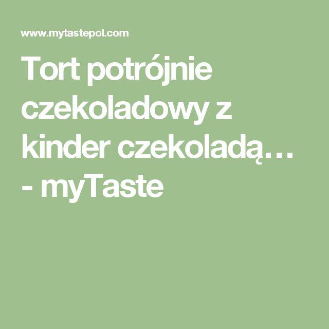 Tort potrójnie czekoladowy z kinder czekoladą… - myTaste