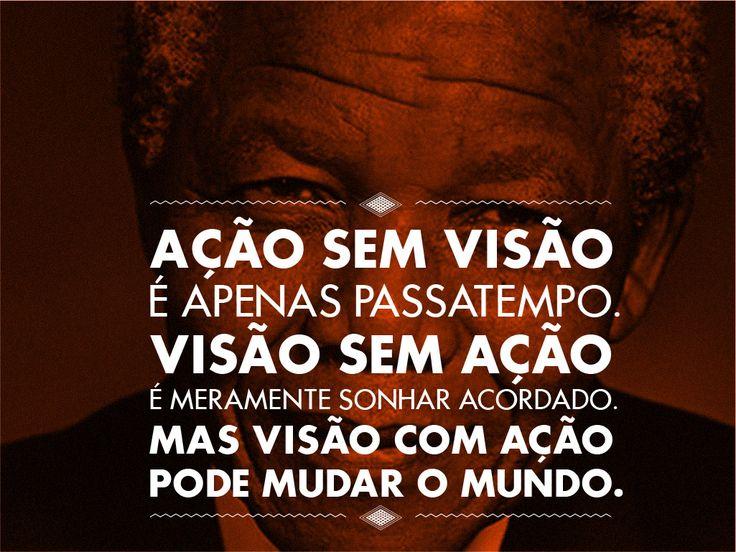 """""""Ação sem visão é apenas passatempo. Visão sem ação é meramente sonhar acordado. Mas visão com ação pode mudar o mundo.""""  Nelson Mandela"""