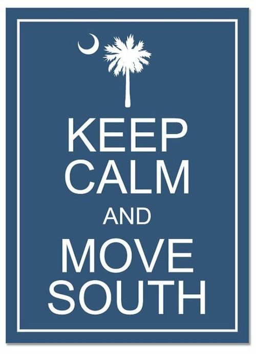 keep calm and move south :): The South, Southern Charms, The Plans, Southern Girls, Carolina Girls, Keep Calm, Moving South, Good Advice, South Carolina