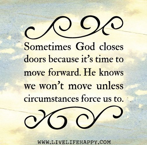 Sometimes God closes doors because it's time to move forward. He knows we won't move unless circumstances force us to. by leanna