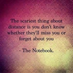 The scariest thing about distance is you don't know whether they'll miss you forget about you. - The Notebook