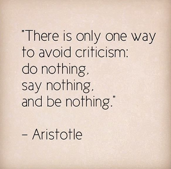 Do nothing, say nothing, be nothing. and nobody wants to be that boring. So inevitably you have to take criticism with a light heart - something for me to learn.