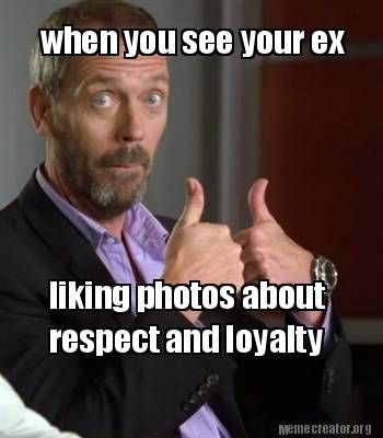 Meme Creator - when you see your ex liking photos about respect and loyalty Meme Generator at MemeCreator.org!