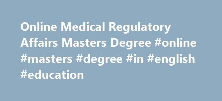 Online Medical Regulatory Affairs Masters Degree #online #masters #degree #in #english #education http://columbus.remmont.com/online-medical-regulatory-affairs-masters-degree-online-masters-degree-in-english-education/  # Master of Science in Regulatory Affairs for Drugs, Biologics, and Medical Devices Overview Ever-changing laws and regulations are driving demand for regulatory affairs professionals who can help companies effectively bring medical products to market. To prepare you to…