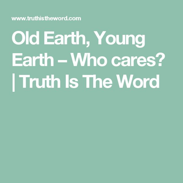 Old Earth, Young Earth – Who cares? | Truth Is The Word