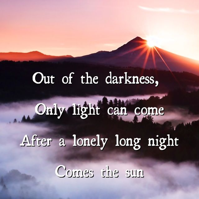 """Out of the darkness, only light can come. After a lonely long night comes the sun"" -John Butler Trio-"