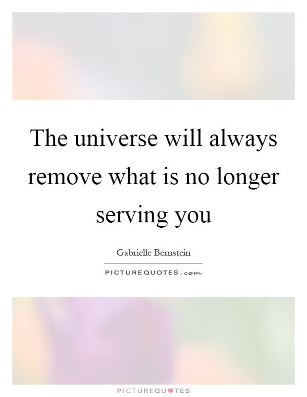 The universe will always remove what is no longer serving you. Gabrielle Bernstein quotes on PictureQuotes.com.