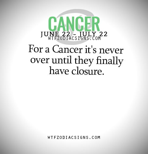 wtfzodiacsigns:  For a Cancer it's never over until they finally have closure.   - WTF Zodiac Signs Daily Horoscope!     WTF Zodiac Signs Daily Horoscope! Pisces, Aquarius, Capricorn, Sagittarius, Scorpio, Libra, Virgo, Leo, Cancer, Gemini, Taurus, and Aries