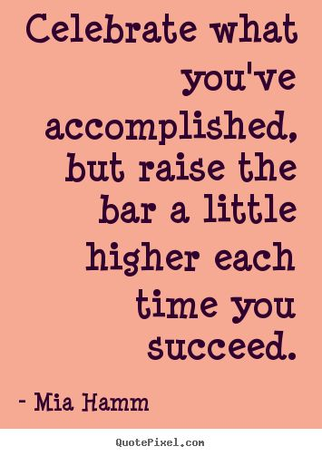 Celebrate what you've accomplished, but raise the bar a little higher each time you succeed - Mia Hamm ~