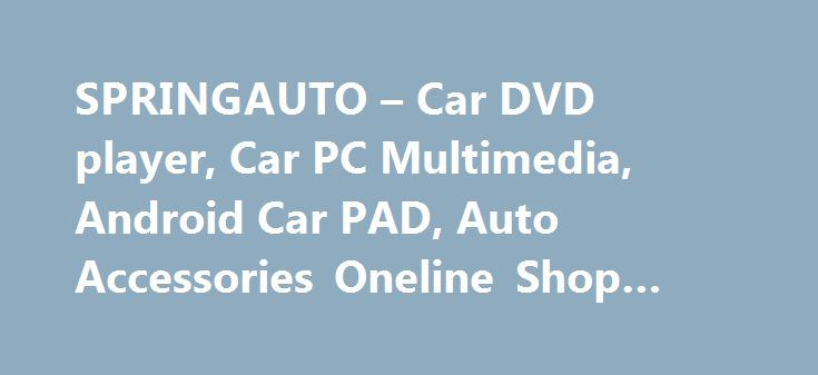 """SPRINGAUTO – Car DVD player, Car PC Multimedia, Android Car PAD, Auto Accessories Oneline Shop #mercedes #auto #parts http://auto.remmont.com/springauto-car-dvd-player-car-pc-multimedia-android-car-pad-auto-accessories-oneline-shop-mercedes-auto-parts/  #auto dvd # Welcome Welcome to SPRING, a quickly developing company with headquarters in Hong Kong and branch offices in Shenzhen(China). SPRING Has 3 years"""" experience on Car Multimedia System field,very professional technician and customer…"""