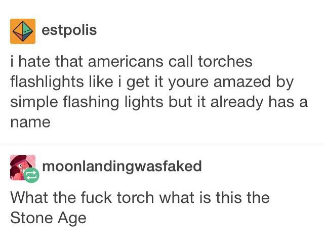 Well in America we have torches, flashlights, lamps, etc. others are like: *sees something with light* A TORCH