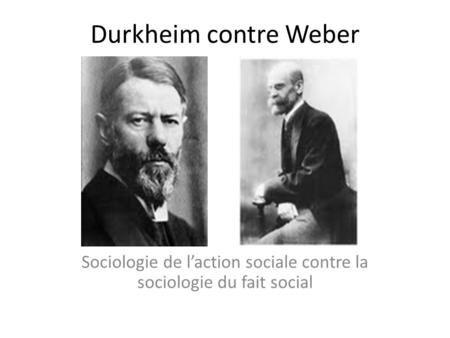 Durkheim contre Weber Sociologie de laction sociale contre la sociologie du fait social.