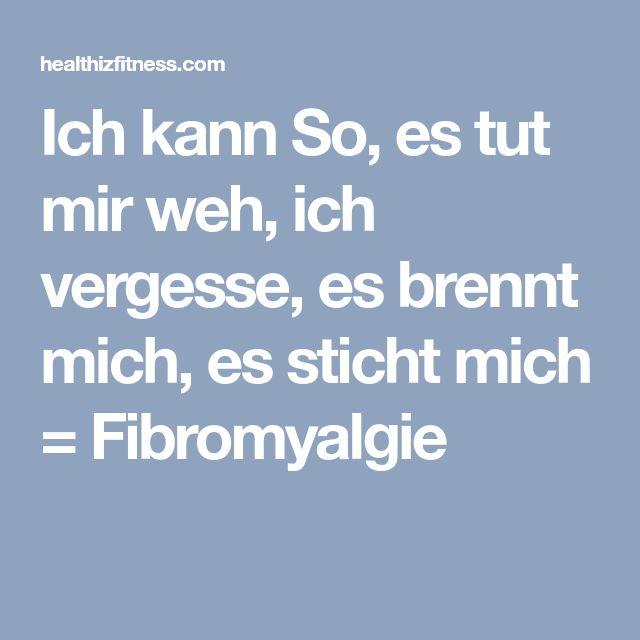 Ich kann So, es tut mir weh, ich vergesse, es brennt mich, es sticht mich = Fibromyalgie