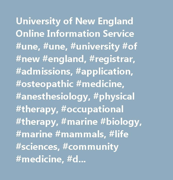 University of New England Online Information Service #une, #une, #university #of #new #england, #registrar, #admissions, #application, #osteopathic #medicine, #anesthesiology, #physical #therapy, #occupational #therapy, #marine #biology, #marine #mammals, #life #sciences, #community #medicine, #dental #clinic, #anatomy, #biology, #environmental #sciences, #pharmacology, #health #care, #education #certification, #nursing, #life #sciences, #family #medicine, #radiology, #nurse #anesthesia…