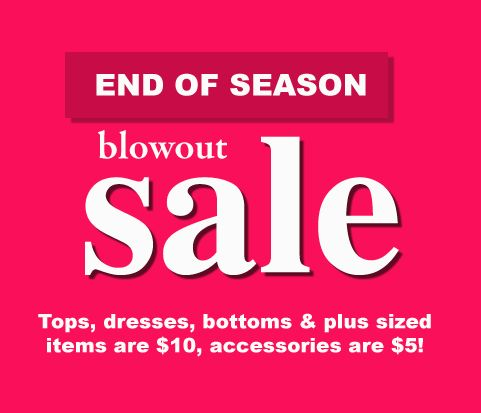 End of season blowout sale. Tops, dresses, bottoms & plus sized items are $10, accessories are $5!