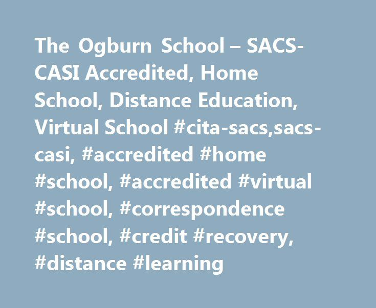 The Ogburn School – SACS-CASI Accredited, Home School, Distance Education, Virtual School #cita-sacs,sacs-casi, #accredited #home #school, #accredited #virtual #school, #correspondence #school, #credit #recovery, #distance #learning http://tucson.remmont.com/the-ogburn-school-sacs-casi-accredited-home-school-distance-education-virtual-school-cita-sacssacs-casi-accredited-home-school-accredited-virtual-school-correspondence-school-credi/  # The Ogburn School is accredited by: Accreditation…