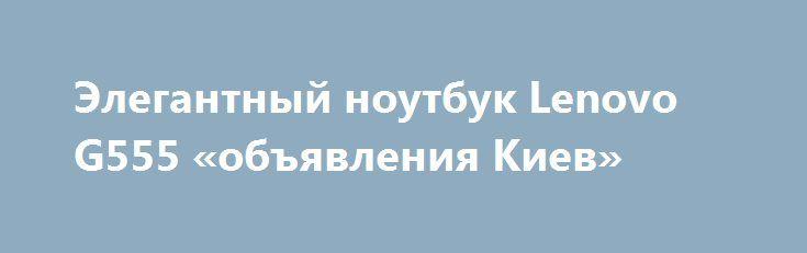 Элегантный ноутбук Lenovo G555 «объявления Киев» http://www.mostransregion.ru/d_101/?adv_id=9871 Продаётся по выгодной цене игровой, двух ядерный, не только для работы, ноутбук Lenovo G555 (в идеальном состоянии). Цена - 3200 грн. Абсолютно рабочая, безотказная машина. Ничего не глючит, всегда работал четко. И сегодня выглядит, как новый. Работает быстро со многими запущенными приложениями одновременно. Справляется со всеми сложными задачами, несложные игры, офисные работы, интернет…