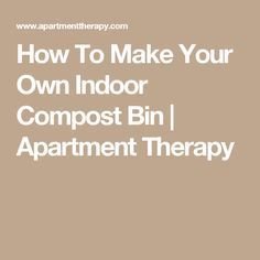 How To Make Your Own Indoor Compost Bin | Apartment Therapy
