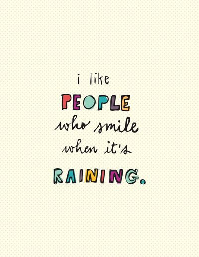 I like people who smile when it's raining. wise words wisdom inspiration