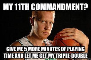 My 11th Commandment?  Give me 5 more minutes of playing time and let me get my triple-double.