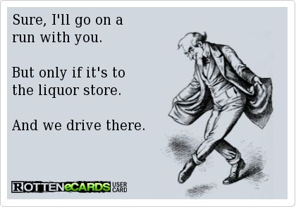 Sure, I'll go on a run with you. But only if it's to the liquor store. And we drive there.