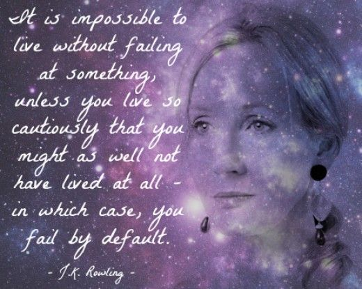 It is impossible to live without failing at something, unless you live so cautiously that you might as well not have lived at all - in which case, you fail by default. - J.K. Rowling