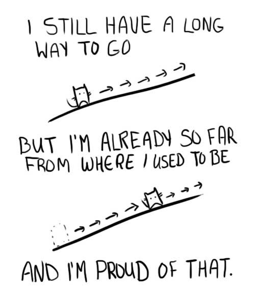 I still have a long way to go, but I'm already so far from where I used to be, and I'm proud of that.