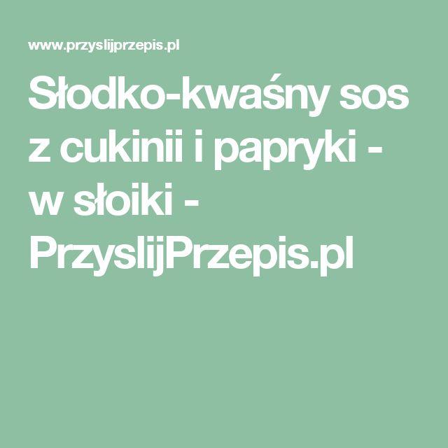 Słodko-kwaśny sos z cukinii i papryki - w słoiki - PrzyslijPrzepis.pl