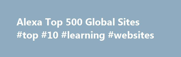 Alexa Top 500 Global Sites #top #10 #learning #websites http://education.remmont.com/alexa-top-500-global-sites-top-10-learning-websites-2/  #top 10 learning websites # The top 500 sites on the web The sites in the top sites lists are ordered by their 1 month alexa traffic. Social networking and microblogging service utilising instant messaging, SMS or a web interface. Amazon.com seeks to be Earth's most customer-centric company, where customers can find and disc More over anything they…