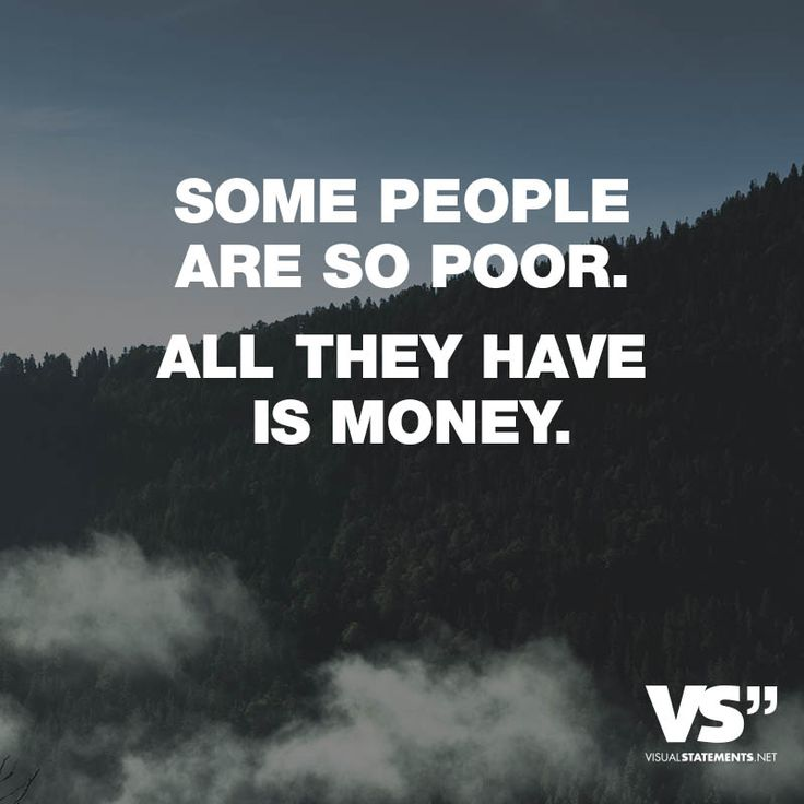 Some people are so poor. All they have is money.