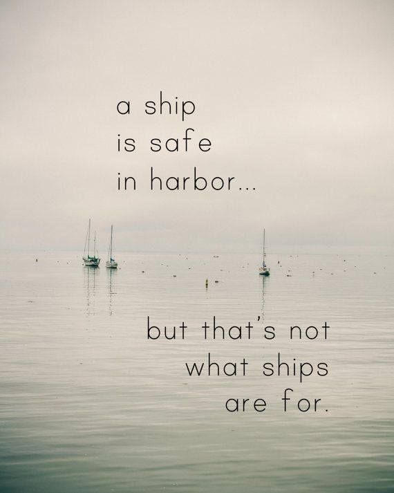 A ship is safe in harbor, but that's not what ships are for. ~ William G.T. Shedd cdr, jm