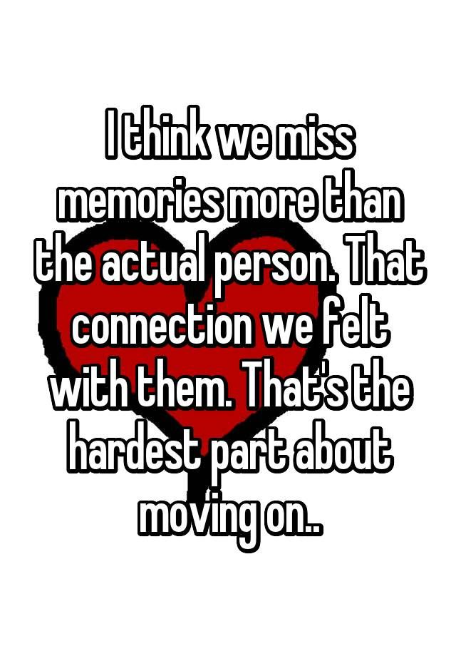 """I think we miss memories more than the actual person. That connection we felt with them. That's the hardest part about moving on.."""