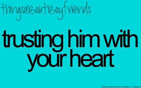 Trusting him with your heart... <3 Things About Boyfriends