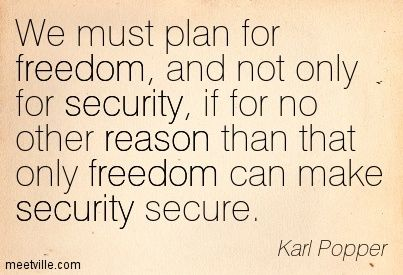 We must plan for freedom, and not only for security, if for no other reason than that only freedom can make security secure. — Karl Popper