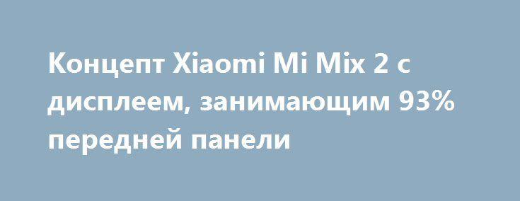 Концепт Xiaomi Mi Mix 2 с дисплеем, занимающим 93% передней панели http://ilenta.com/news/concept/concept_15479.html  Не так давно в Сеть попала информация, что дизайном Xiaomi Mi Mix 2 занимается известный французский дизайнер Филипп Старк. ***