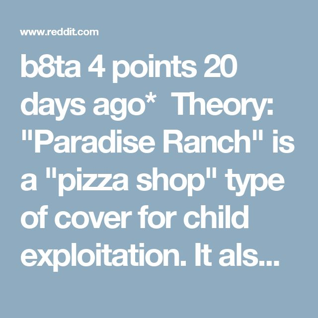 "b8ta 4 points 20 days ago*  Theory: ""Paradise Ranch"" is a ""pizza shop"" type of cover for child exploitation. It also links pedogate to Vegas, the military, psychology, and why there are 20+ of them. While not Paddock, below we have the owner a DISCHARGED MARINE WITH A MASTERS IN ABNORMAL PSYCHOLOGY FROM UNIVERSITY OF PHOENIX... Buckle up. Exhibit A - courtesy of Paradise Ranch Las Vegas. Every inch of this shitty Vistaprint site is a disturbing journey... You might miss his deep cut blog…"