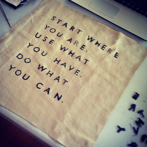Start where you are. Use what you have. Do what you can. Amen