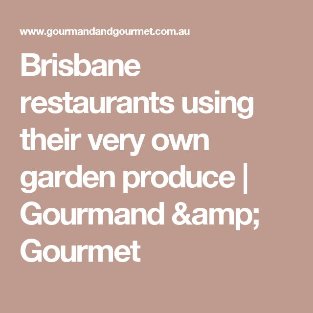Brisbane restaurants using their very own garden produce | Gourmand & Gourmet