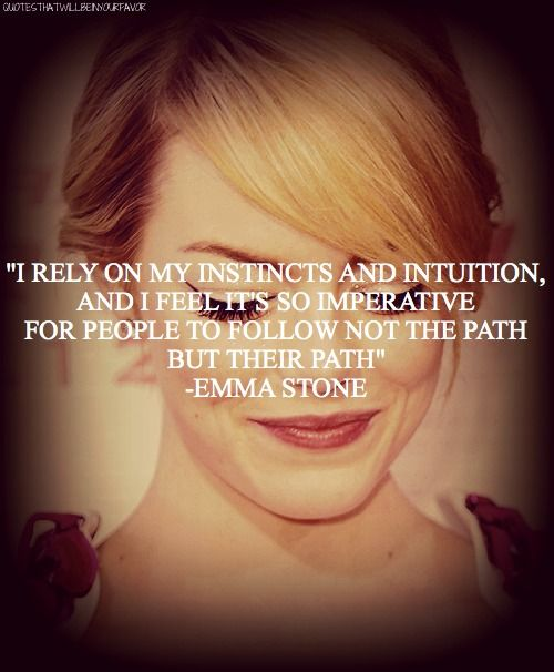 *I Rely On My Instincts And Intuition, And I Feel It's So Imperative For People To Follow Not The Path But Their Path. -Emma Stone