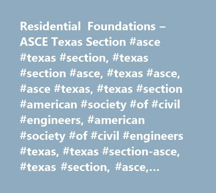 Residential Foundations – ASCE Texas Section #asce #texas #section, #texas #section #asce, #texas #asce, #asce #texas, #texas #section #american #society #of #civil #engineers, #american #society #of #civil #engineers #texas, #texas #section-asce, #texas #section, #asce, #austin, #central #texas, #dallas, #san #antonio, #el #paso, #engineering, #fort #worth, #brazos, #caprock, #corpus #christi, #deep #east #texas, #branch, #texas #section, #high #plains, #houston, #northeast #texas, #rio…