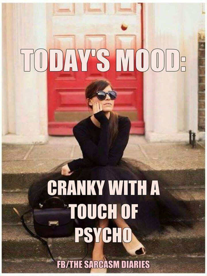 Today's Mood!! Cranky with a touch of Psycho!!