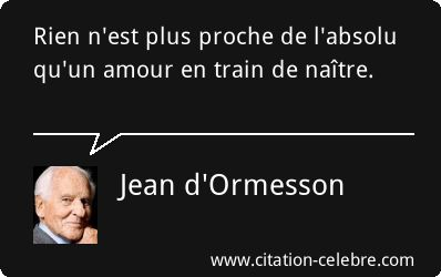 Jean d'Ormesson : Rien n'est plus proche de l'absolu qu'un amour en train de naître.