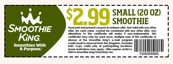 Smoothie King Smoothies With A Purpose $2.99 Small Smoothie (20 OZ) Must print and present coupon to redeem offer. Not valid with any other offer. No cash value. Cannot be combined with any other offer. Any alterations to this certificate will make it non-redeemable. This certificate may only be used once. Multiple uses of this certificate or abuses of the smoothie king's e-mail program could result in removal from the kingdom. Excludes kid's cups. Valid only at participating locations…