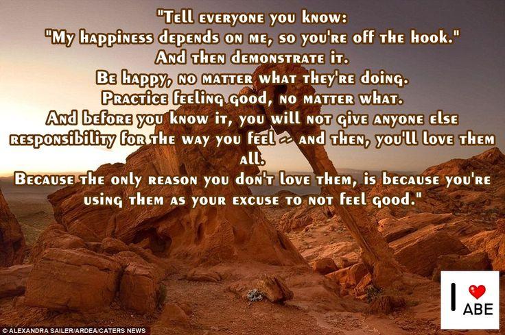 """Dile a todos tus conocidos:  """"Mi felicidad depende de mí, por lo que estás fuera del asunto"""".  Y luego demuéstralo.  Sé FELIZ, no importa lo que están haciendo.  Práctica sentirte bien, no importa qué.  Y antes de que te des cuenta, no le das a nadie la responsabilidad de cómo te sientes - y, a continuación, te van a encantar todos.  Porque la única razón por la que no los Amas, es porque los estás utilizando como tu excusa para no sentirte bien."""