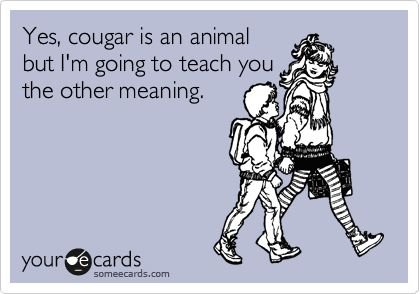 Yes A cougar is a feline animal like puma, yet the other FUNNY meaning is a woman at the AGE RANGE of 35 + dating younger men, they are as aggressive and SHAMEless as the animal cougar.. there's rumour that hello kitty's a cougar being 40+ and still single... Son, I aint gonna be a cougar cause I'm just gonna focus being a mom to you, and know what when I'm 35, you're gonna be 5 years old, when my life starts at 40 you're gonna be 10,& I have a lot of joy to look forward to!