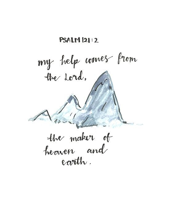 """I look up to the mountains. Does my strength come from the mountains? No, my strength comes from God; who made Heaven, and Earth, and the mountains."""