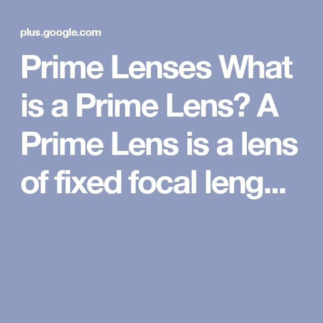 Prime Lenses What is a Prime Lens? A Prime Lens is a lens of fixed focal leng...