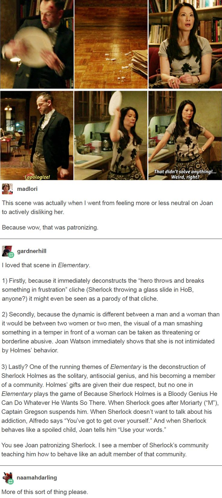 One of the running themes of Elementary is the deconstruction of Sherlock Holmes as the solitary, antisocial genius, and his becoming a member of a community.You see Joan patronizing Sherlock. I see a member of Sherlock's community teaching him how to behave like an adult member of that community. http://imaginal.tumblr.com/post/161320646624